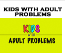 Kids With Adult Problems